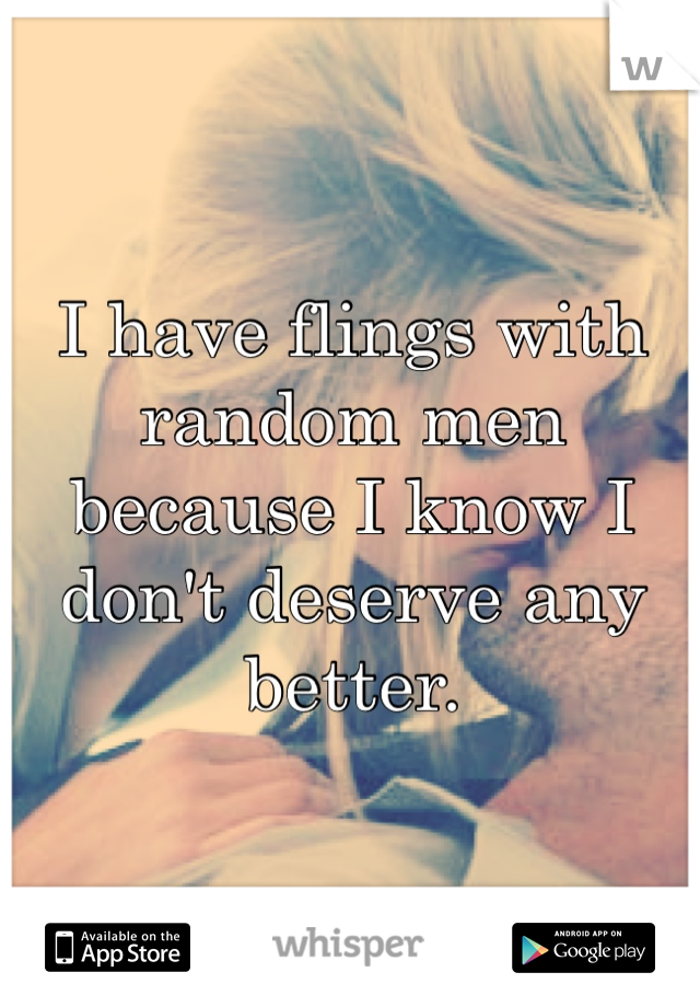 I have flings with random men because I know I don't deserve any better.