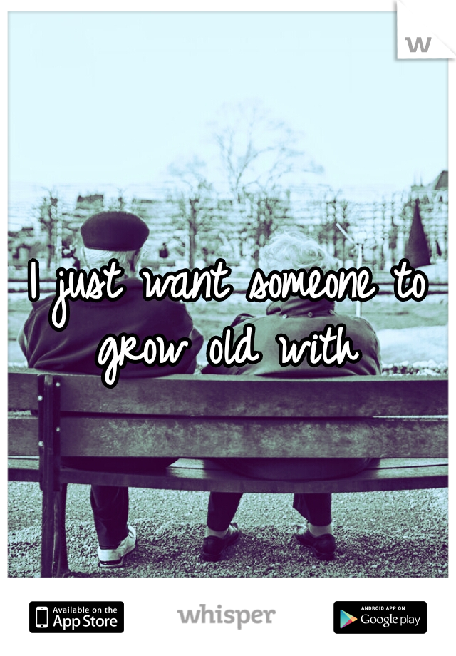 I just want someone to grow old with