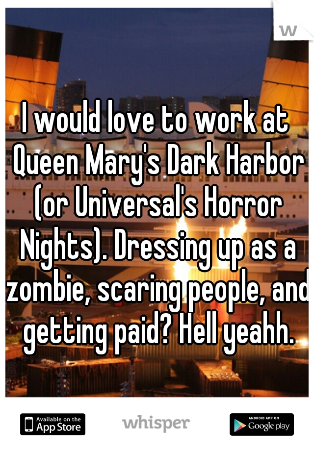 I would love to work at Queen Mary's Dark Harbor (or Universal's Horror Nights). Dressing up as a zombie, scaring people, and getting paid? Hell yeahh.