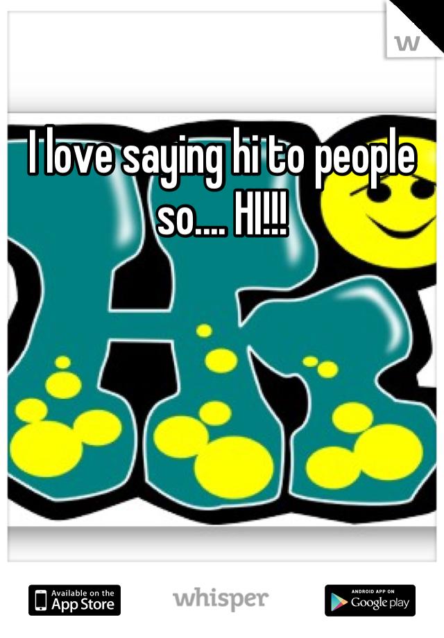 I love saying hi to people so.... HI!!!