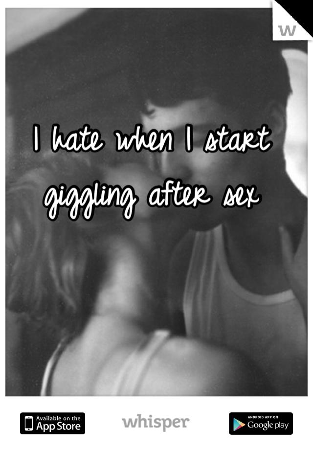 I hate when I start giggling after sex