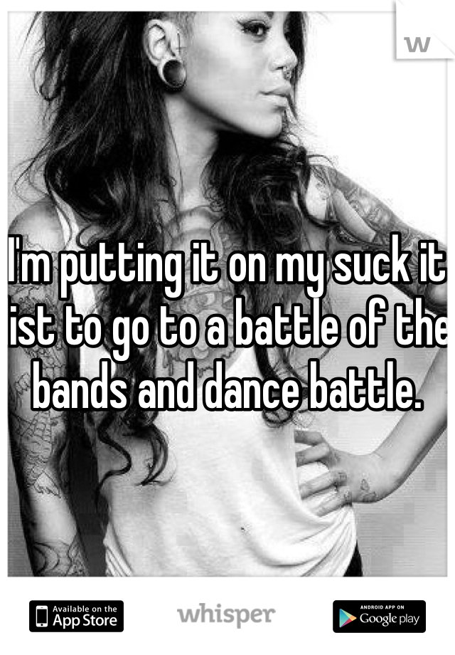 I'm putting it on my suck it list to go to a battle of the bands and dance battle.