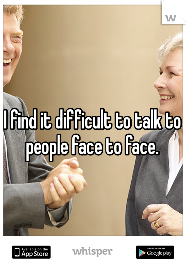 I find it difficult to talk to people face to face.