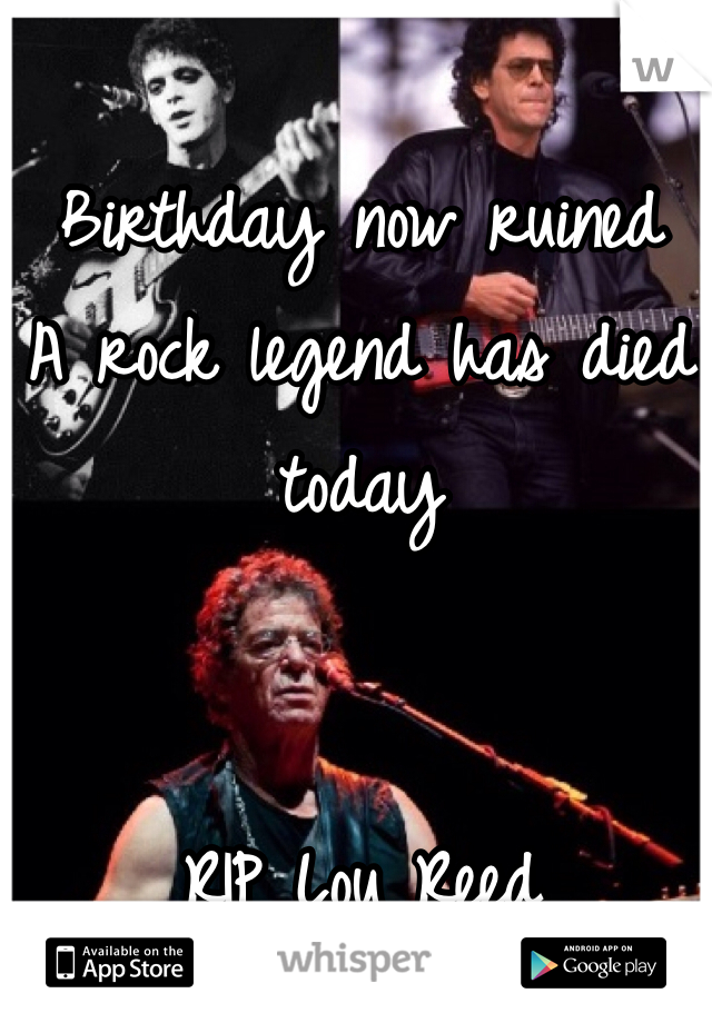 Birthday now ruined  A rock legend has died today   RIP Lou Reed