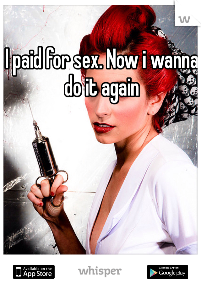 I paid for sex. Now i wanna do it again