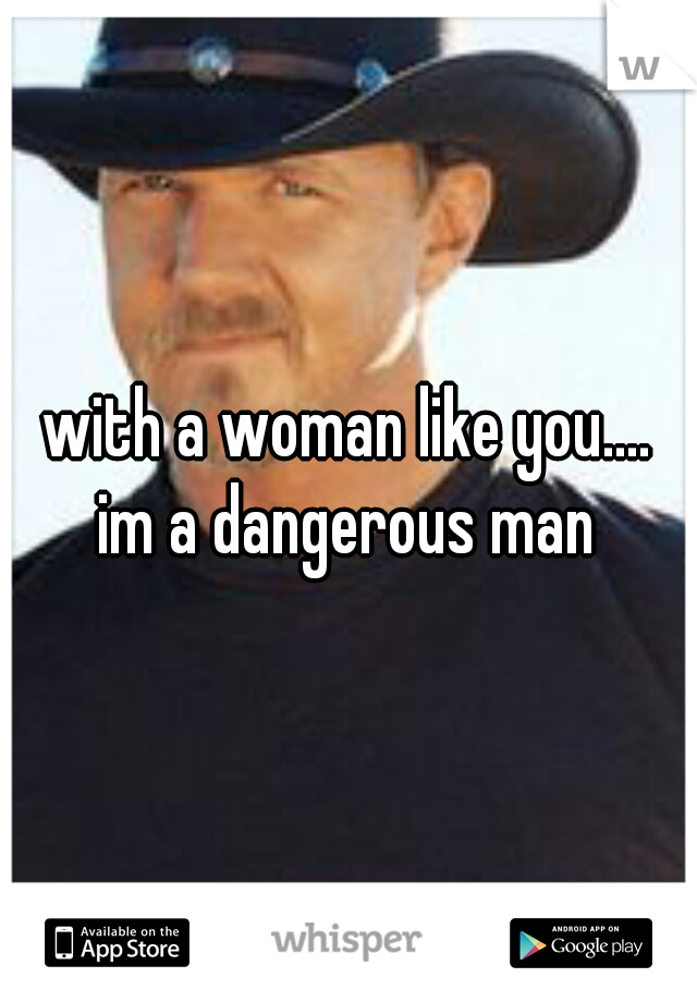 with a woman like you.... im a dangerous man