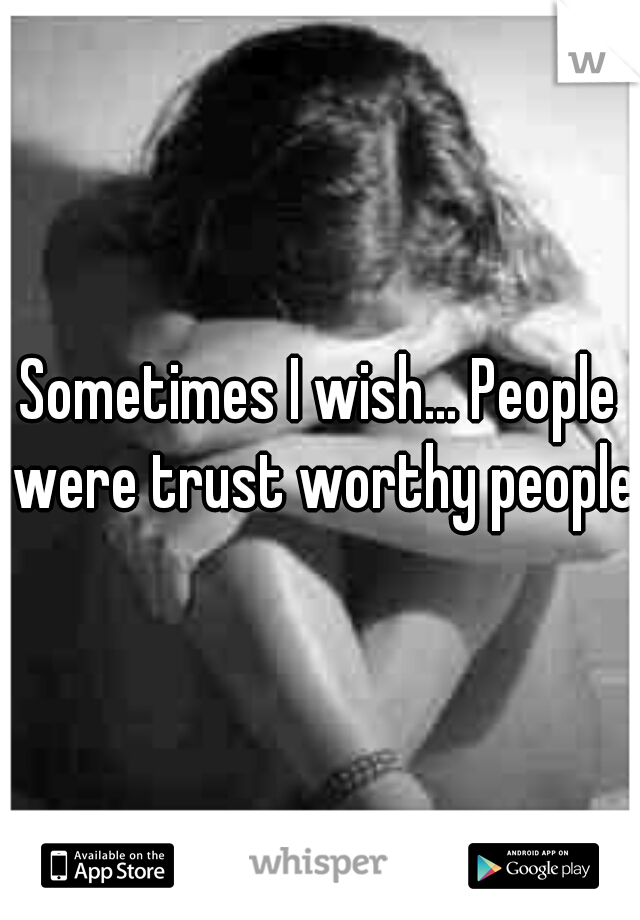 Sometimes I wish... People were trust worthy people