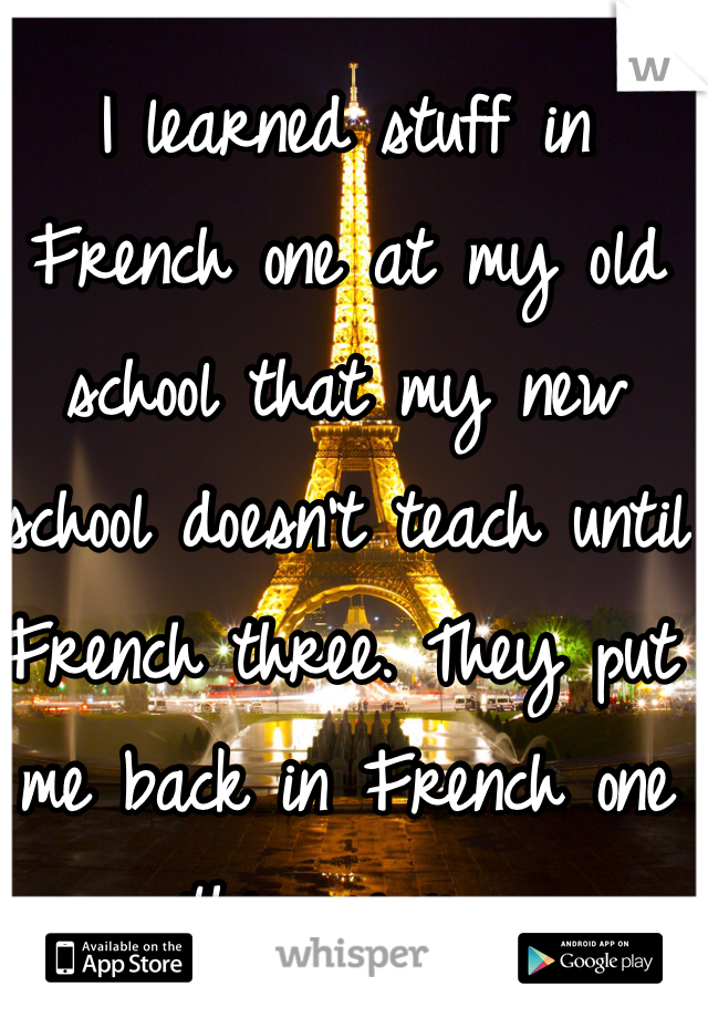 I learned stuff in French one at my old school that my new school doesn't teach until French three. They put me back in French one this year...