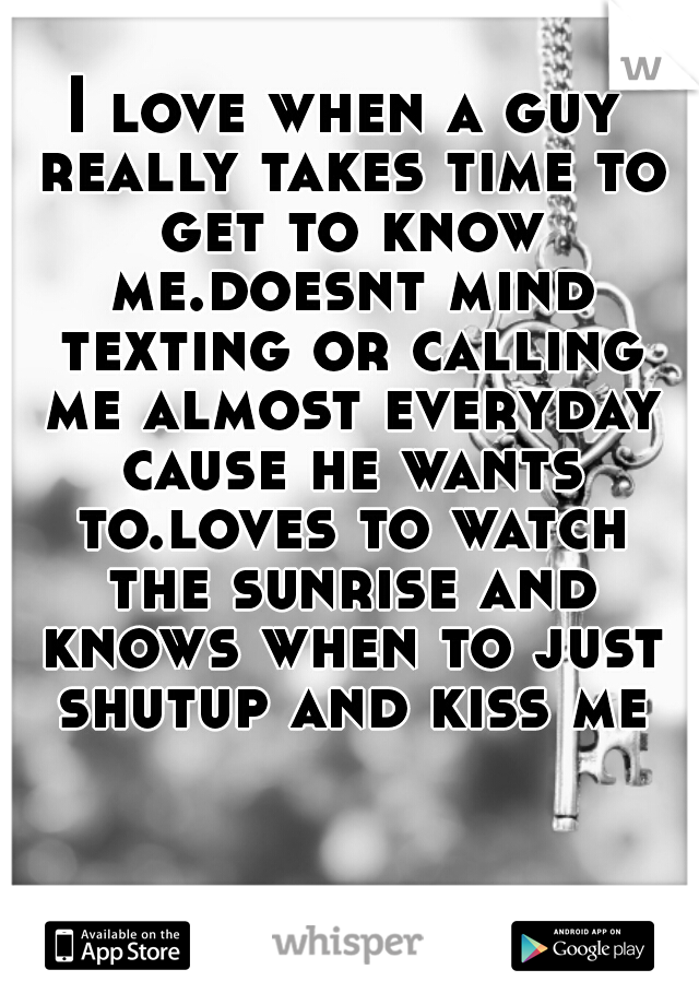 I love when a guy really takes time to get to know me.doesnt mind texting or calling me almost everyday cause he wants to.loves to watch the sunrise and knows when to just shutup and kiss me