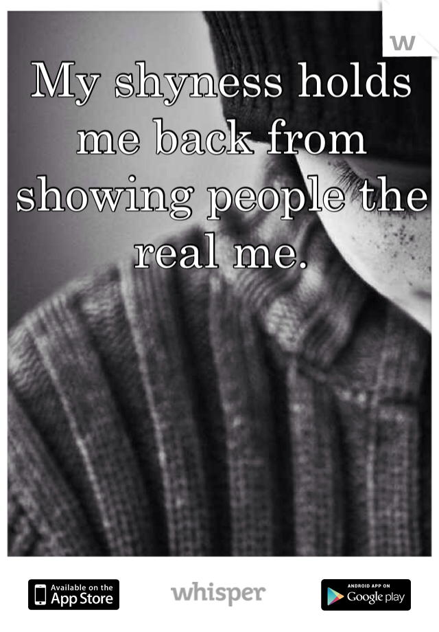 My shyness holds me back from showing people the real me.
