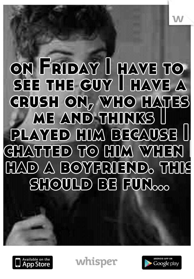 on Friday I have to see the guy I have a crush on, who hates me and thinks I played him because I chatted to him when I had a boyfriend. this should be fun...