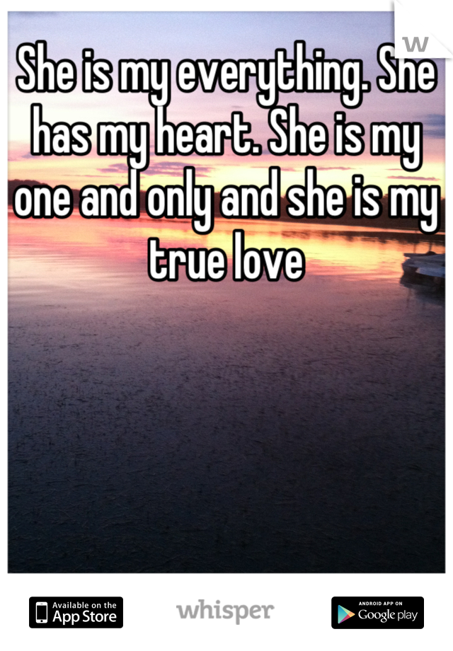 She is my everything. She has my heart. She is my one and only and she is my true love