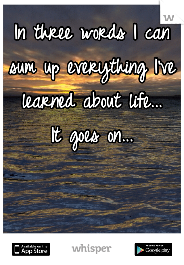 In three words I can sum up everything I've learned about life... It goes on...