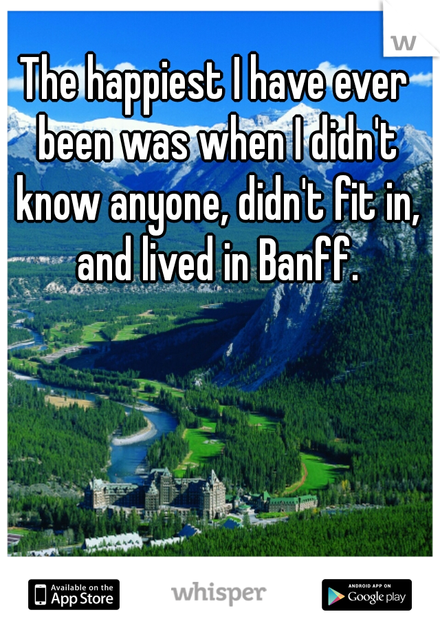 The happiest I have ever been was when I didn't know anyone, didn't fit in, and lived in Banff.