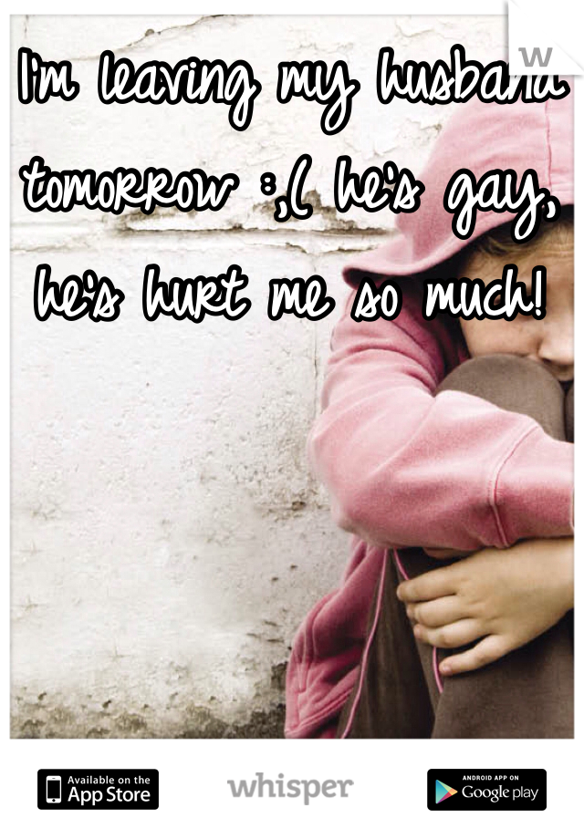 I'm leaving my husband tomorrow :,( he's gay, he's hurt me so much!