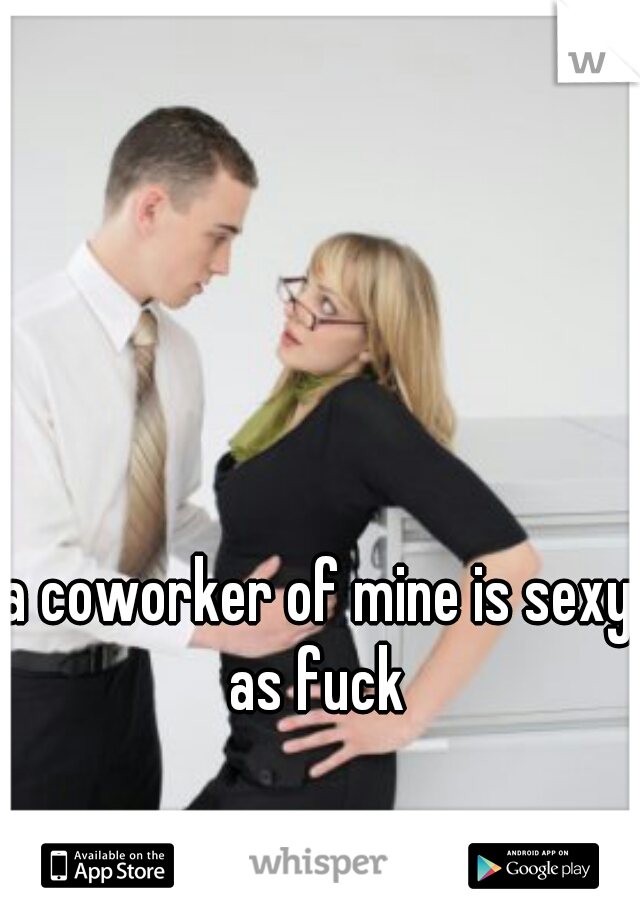 a coworker of mine is sexy as fuck
