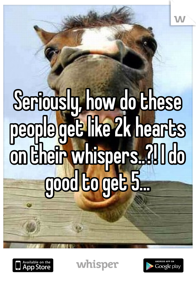 Seriously, how do these people get like 2k hearts on their whispers..?! I do good to get 5...