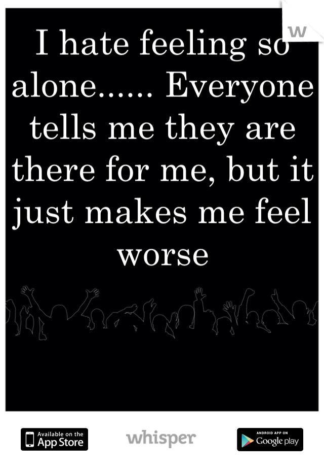 I hate feeling so alone...... Everyone tells me they are there for me, but it just makes me feel worse