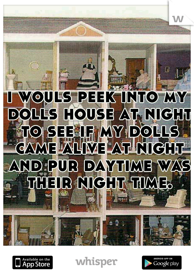 i wouls peek into my dolls house at night to see if my dolls came alive at night and pur daytime was their night time.