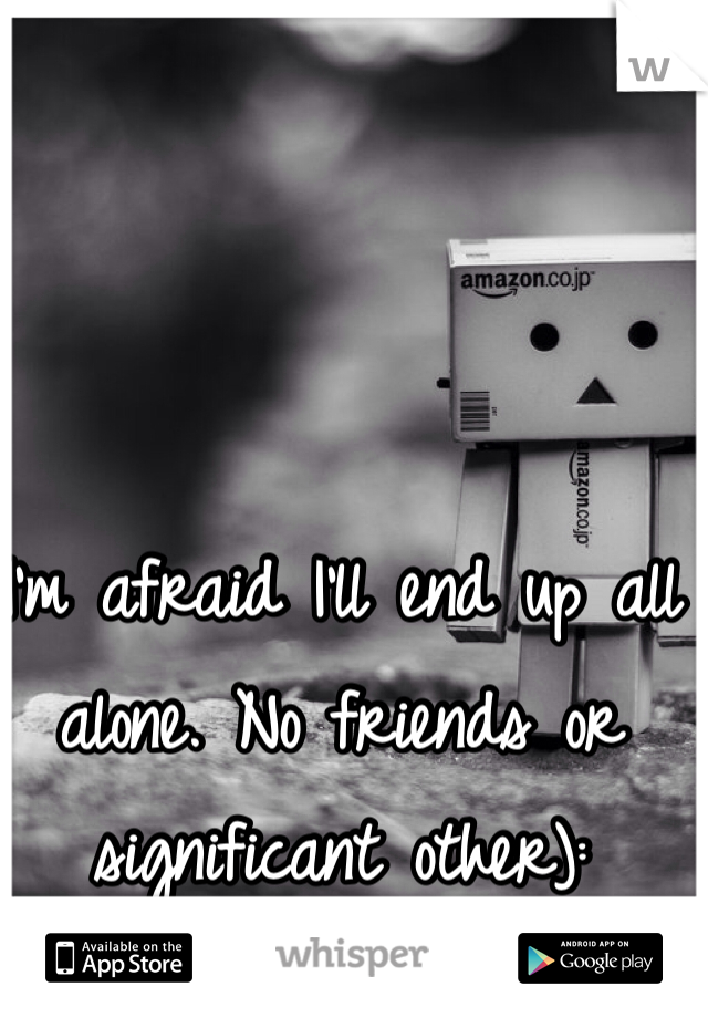 I'm afraid I'll end up all alone. No friends or significant other):