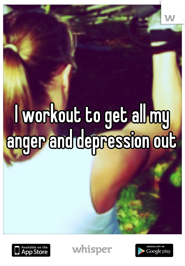 I workout to get all my anger and depression out