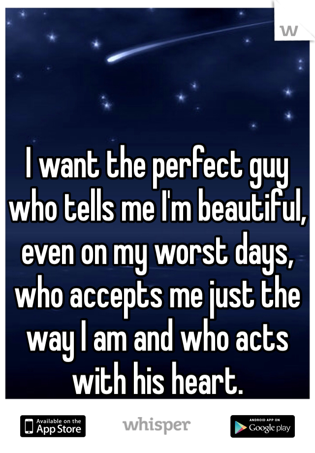 I want the perfect guy who tells me I'm beautiful, even on my worst days, who accepts me just the way I am and who acts with his heart.