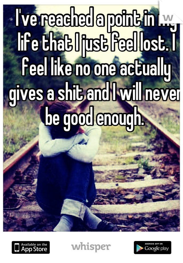 I've reached a point in my life that I just feel lost. I feel like no one actually gives a shit and I will never be good enough.