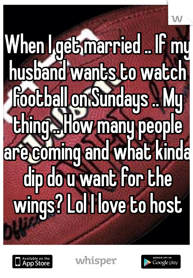 When I get married .. If my husband wants to watch football on Sundays .. My thing .. How many people are coming and what kinda dip do u want for the wings? Lol I love to host