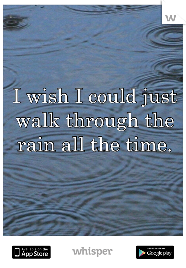 I wish I could just walk through the rain all the time.