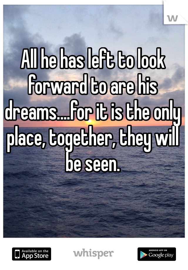 All he has left to look forward to are his dreams....for it is the only place, together, they will be seen.