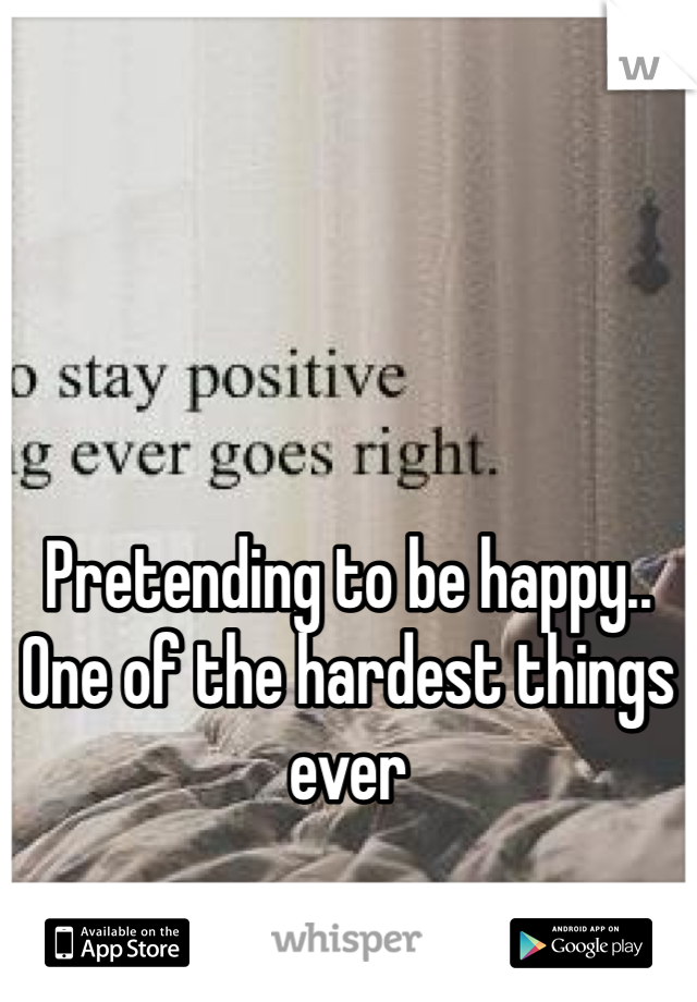 Pretending to be happy.. One of the hardest things ever