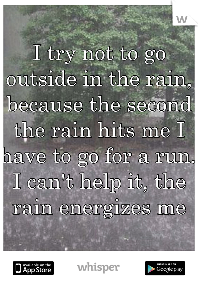 I try not to go outside in the rain, because the second the rain hits me I have to go for a run. I can't help it, the rain energizes me