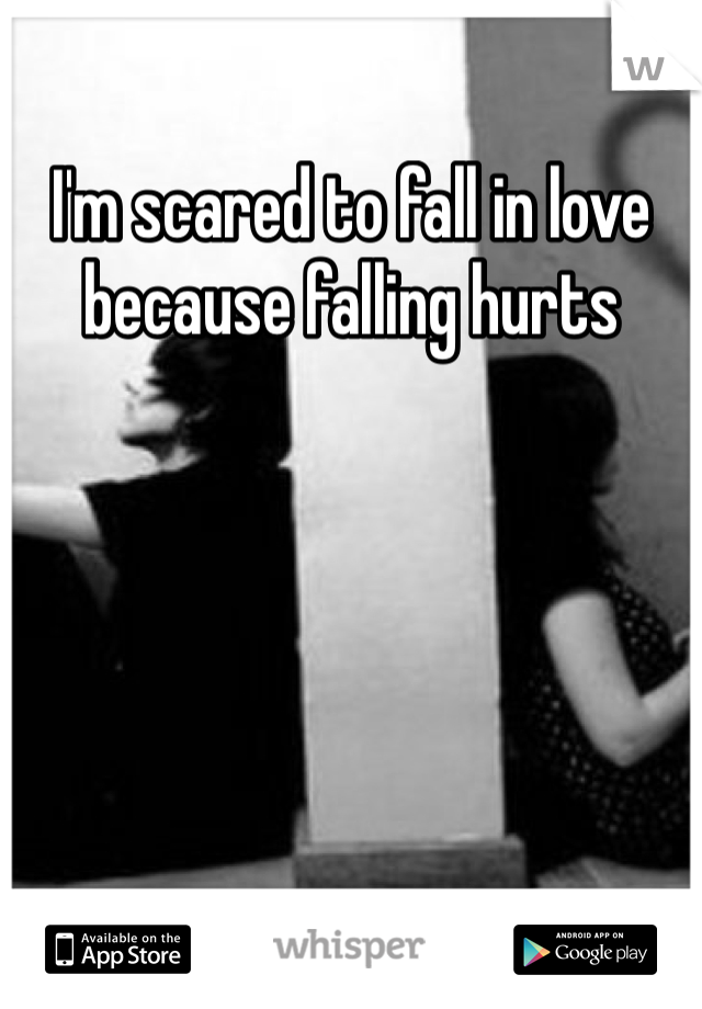 I'm scared to fall in love because falling hurts