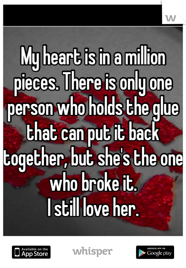 My heart is in a million pieces. There is only one person who holds the glue that can put it back together, but she's the one who broke it.  I still love her.