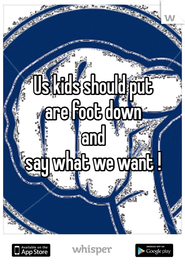 Us kids should put  are foot down  and  say what we want !