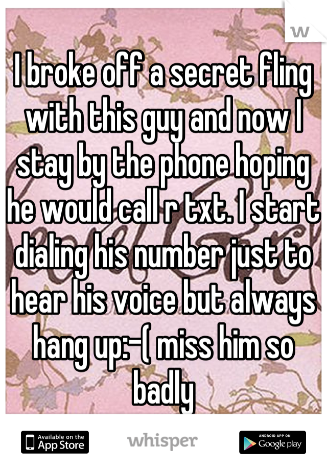 I broke off a secret fling with this guy and now I stay by the phone hoping he would call r txt. I start dialing his number just to hear his voice but always hang up:-( miss him so badly