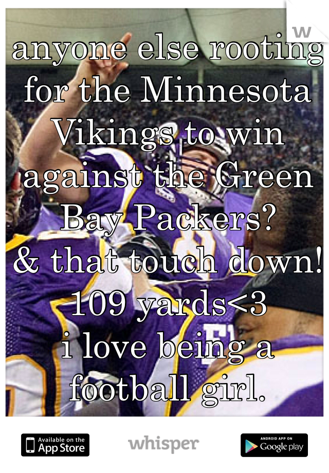 anyone else rooting for the Minnesota Vikings to win against the Green Bay Packers? & that touch down! 109 yards<3 i love being a football girl.