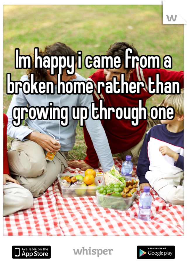 Im happy i came from a broken home rather than growing up through one