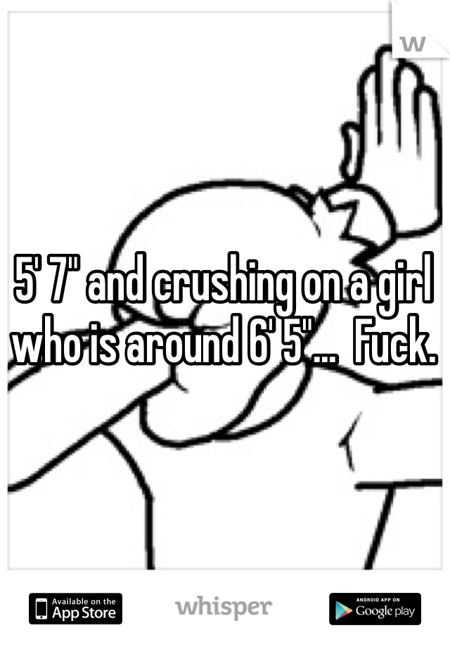 """5' 7"""" and crushing on a girl who is around 6' 5""""...  Fuck."""