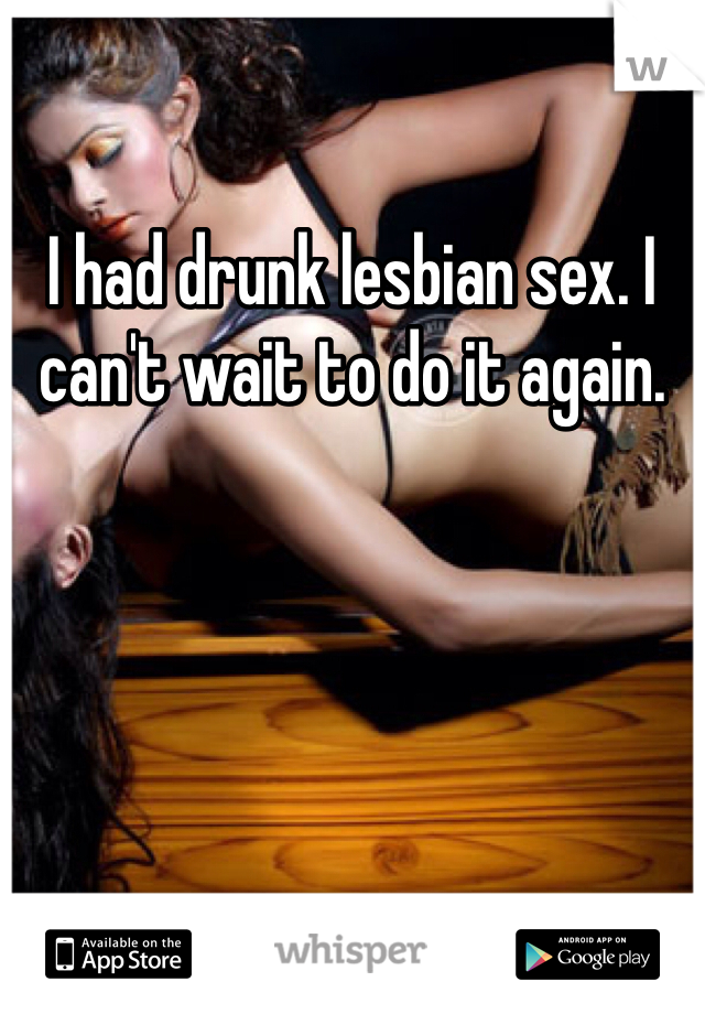 I had drunk lesbian sex. I can't wait to do it again.
