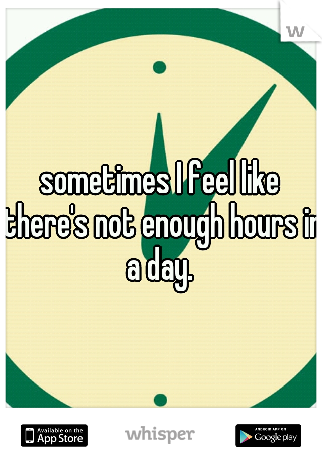 sometimes I feel like there's not enough hours in a day.