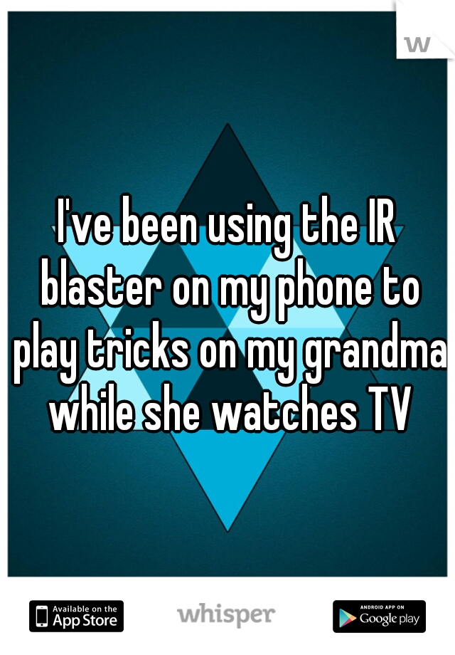 I've been using the IR blaster on my phone to play tricks on my grandma while she watches TV