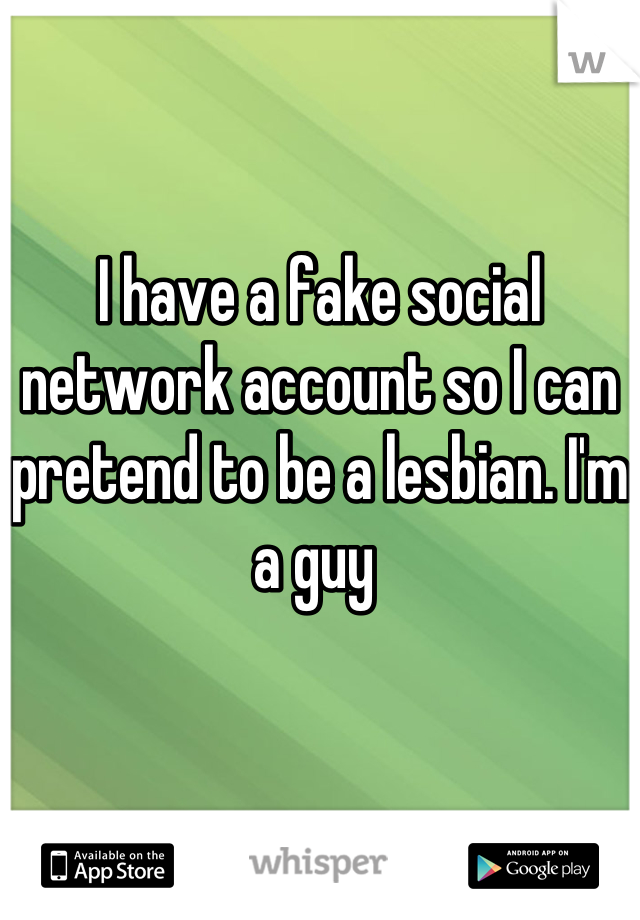 I have a fake social network account so I can pretend to be a lesbian. I'm a guy