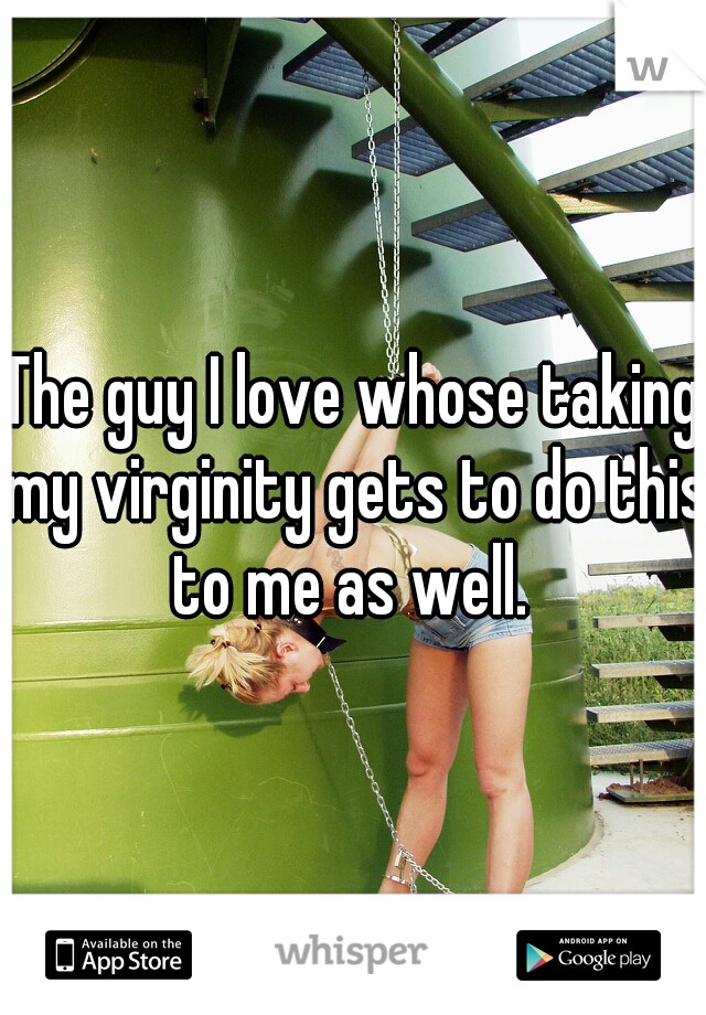 The guy I love whose taking my virginity gets to do this to me as well.