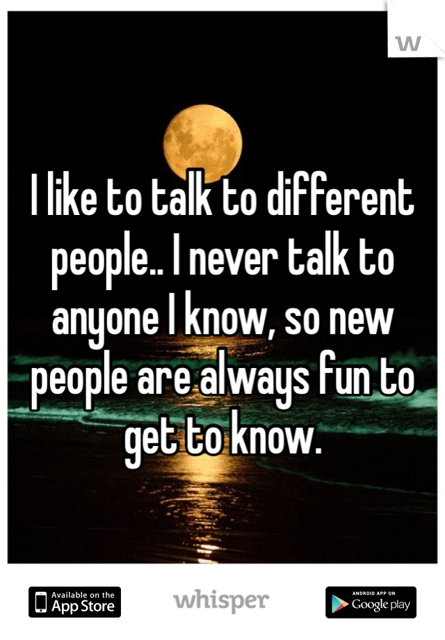 I like to talk to different people.. I never talk to anyone I know, so new people are always fun to get to know.