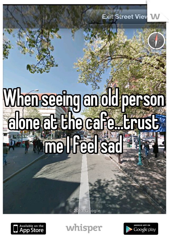 When seeing an old person alone at the cafe...trust me I feel sad