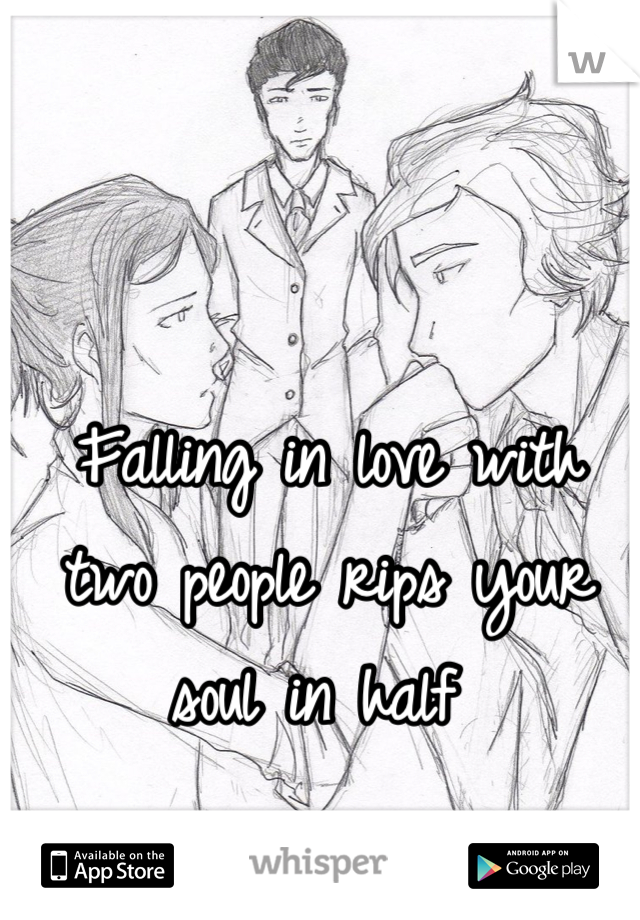 Falling in love with two people rips your soul in half