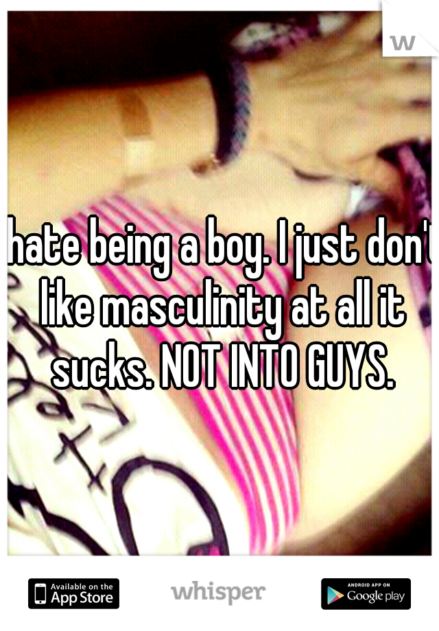 I hate being a boy. I just don't like masculinity at all it sucks. NOT INTO GUYS.