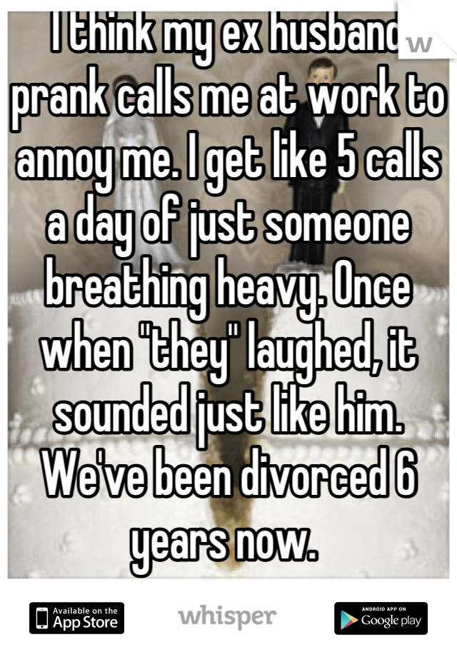 "I think my ex husband prank calls me at work to annoy me. I get like 5 calls a day of just someone breathing heavy. Once when ""they"" laughed, it sounded just like him. We've been divorced 6 years now."