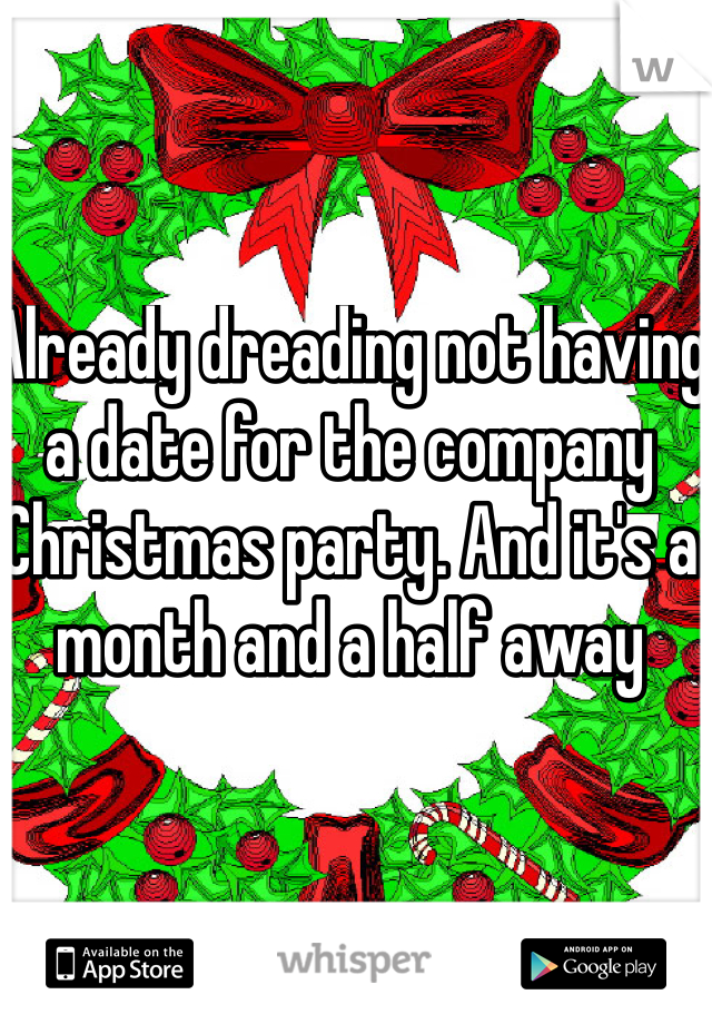 Already dreading not having a date for the company Christmas party. And it's a month and a half away
